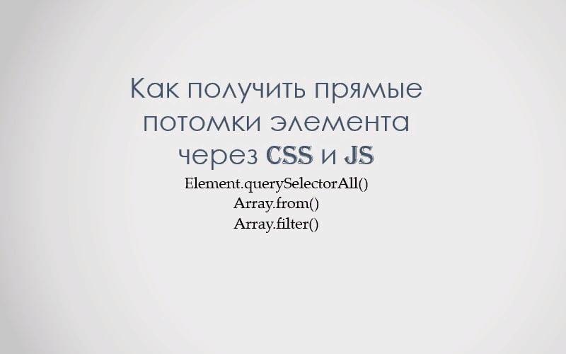 Как получить соответствующие условию прямые потомки через CSS и JS